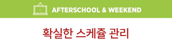 확실한 스케쥴 관리 Afterschool & Weekend