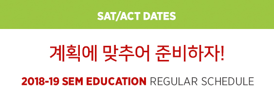 SAT/ACT Dates 계획에 맞추어 준비하자! 2018-19 SEM Education Regular Schedule