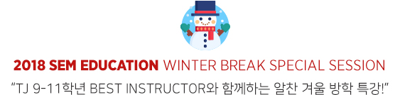 2018 SEM Education Winter Break Special Session TJ 9-11학년 Best Instructor와 함께하는 알찬 겨울 방학 특강!